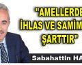 """AMELLERDE İHLAS VE SAMİMİYET ŞARTTIR"""