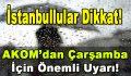 İstanbullular Dikkat! AKOM'dan Çarşamba İçin Önemli Uyarı!