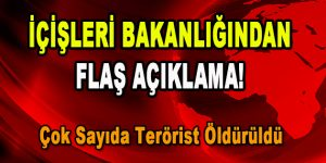 İçişleri Bakanlığı'ndan Flaş Açıklama! Çok Sayıda Terörist Öldürüldü