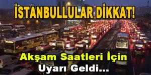 İstanbullular Dikkat! Akşam Saatleri İçin Uyarı Geldi