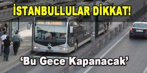 İstanbullular Dikkat! Bu gece kapanacak
