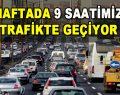 Haftada 9 Saatimiz Trafikte Geçiyor