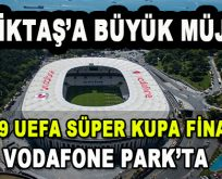 UEFA Tarihi Kararı Açıkladı! UEFA Süper Kupa finali Vodafone Park'ta oynanacak…