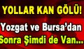 Yollar Kan Gölü! Yozgat ve Bursa'da Sonra Şimdi de Van…