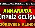 Ankara'da Sürpriz Gelişme! Görevden Alındı!