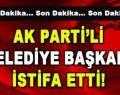 AK Parti'li Belediye Başkanı İstifa Etti!