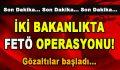 İki Bakanlıkta FETÖ Operasyonu! Gözaltılar başladı…