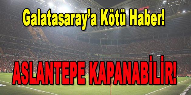 Galatasaray'a Kötü Haber… Aslantepe Kapanabilir!