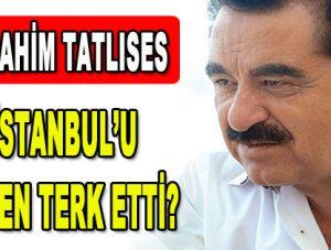 İbrahim Tatlıses İstanbul'u neden terk etti?