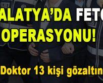 Malatya'da FETÖ Operasyonu! 4'ü doktor 13 kişi gözaltında