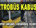 Metrobüs Kabusu! Seferler aksadı, Vatandaş İsyan Etti!