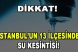 Dikkat! İstanbul'un 13 ilçesinde Su Kesintisi!