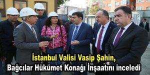 Vali Şahin, Bağcılar Hükümet Konağı İnşaatını inceledi