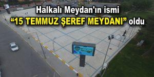 """Halkalı Meydan'ın ismi """"15 TEMMUZ ŞEREF MEYDANI"""" oldu"""
