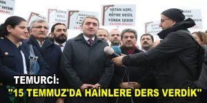 """TEMURCİ; """"15 TEMMUZ'DA HAİNLERE DERS VERDİK"""""""