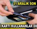 Kredi kartı kullananlar dikkat! 31 Aralık son gün!