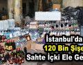 İstanbul'da 120 bin şişe sahte içki ele geçirildi