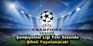 Şampiyonlar Ligi yeni sezonda şifreli yayınlanacak!