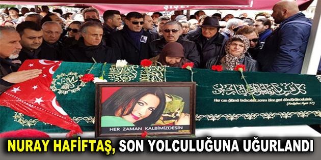 Nuray Hafiftaş, son yolculuğuna uğurlandı