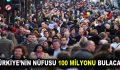 Türkiye'nin nüfusu 100 milyonu bulacak!