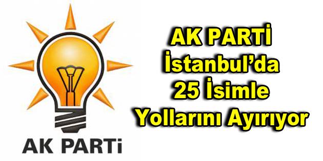 AK Parti İstanbul'da 25 isimle yollarını ayırıyor