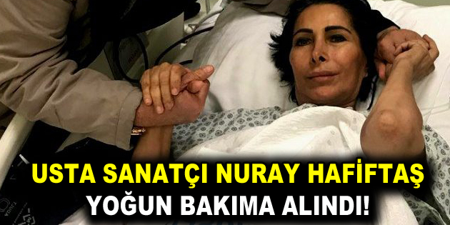 Nuray Hafiftaş, yoğun bakıma alındı