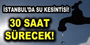 İstanbul'da 30 Saat Su Kesintisi Olacak!