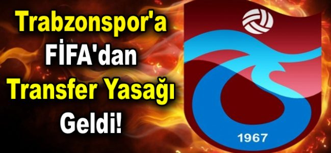 Trabzonspor'a FİFA'dan transfer yasağı geldi!