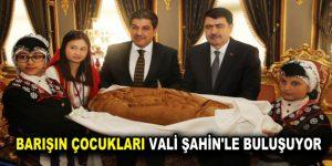 BARIŞIN ÇOCUKLARI VALİ ŞAHİN'LE BULUŞUYOR