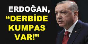 """Erdoğan, """"Derbide Kumpas Var!"""""""