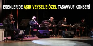 ESENLER'DE AŞIK VEYSEL'E ÖZEL TASAVVUF KONSERİ