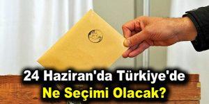 24 Haziran'da Türkiye'de ne seçimi olacak?