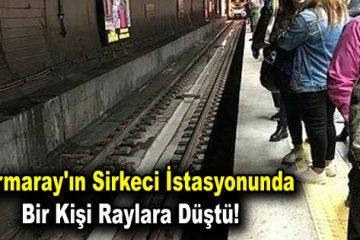 Marmaray'ın Sirkeci istasyonunda bir kişi raylara düştü!