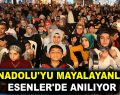 ANADOLU'YU MAYALAYANLAR ESENLER'DE ANILIYOR