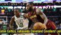 Boston Celtics, sahasında Cleveland Cavaliers'ı yendi