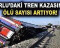 Çorlu tren kazasında ölü sayısı artıyor!