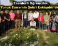 Esenlerli öğrenciler, Yunus Emre'nin şehri Eskişehir'de…
