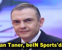 NTV'den Ayrılan Ercan Taner, beIN Sports'a Transfer Oldu