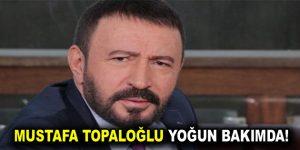 Mustafa Topaloğlu Yoğun Bakımda!