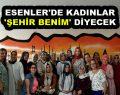 ESENLER'DE KADINLAR 'ŞEHİR BENİM' DİYECEK