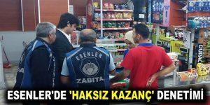 ESENLER'DE 'HAKSIZ KAZANÇ' DENETİMİ
