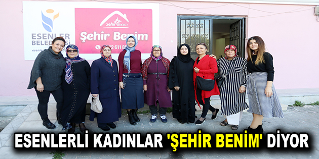 ESENLERLİ KADINLAR 'ŞEHİR BENİM' DİYOR