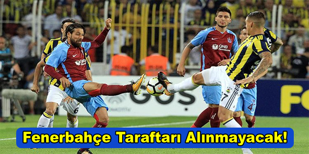 Fenerbahçe taraftarı alınmayacak