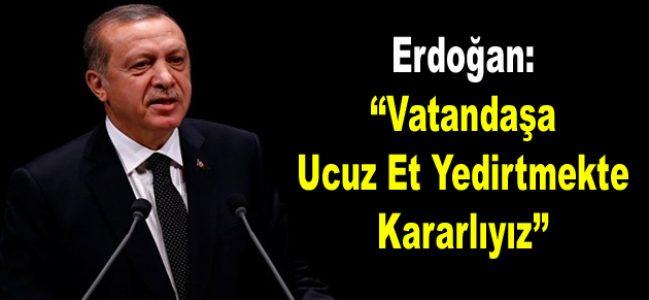 Erdoğan: Vatandaşa Ucuz Et Yedirtmekte Kararlıyız