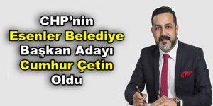 CHP'nin Esenler Belediye Başkan Adayı Cumhur Çetin oldu