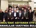 İSTANBUL'DAKİ ADIYAMAN STK'LARI ADIYAMANLILAR VAKFI'NDA BULUŞTU
