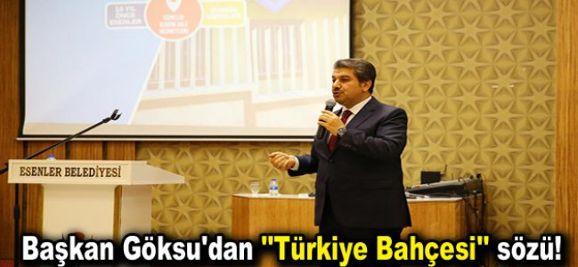 """Başkan Göksu'dan """"Türkiye Bahçesi"""" sözü!"""
