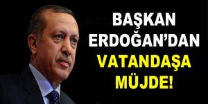 Başkan Erdoğan'dan vatandaşa müjde!