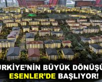 TÜRKİYE'NİN BÜYÜK DÖNÜŞÜMÜ ESENLER'DE BAŞLIYOR!