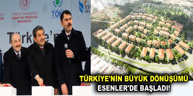 TÜRKİYE'NİN BÜYÜK DÖNÜŞÜMÜ ESENLER'DE BAŞLADI!